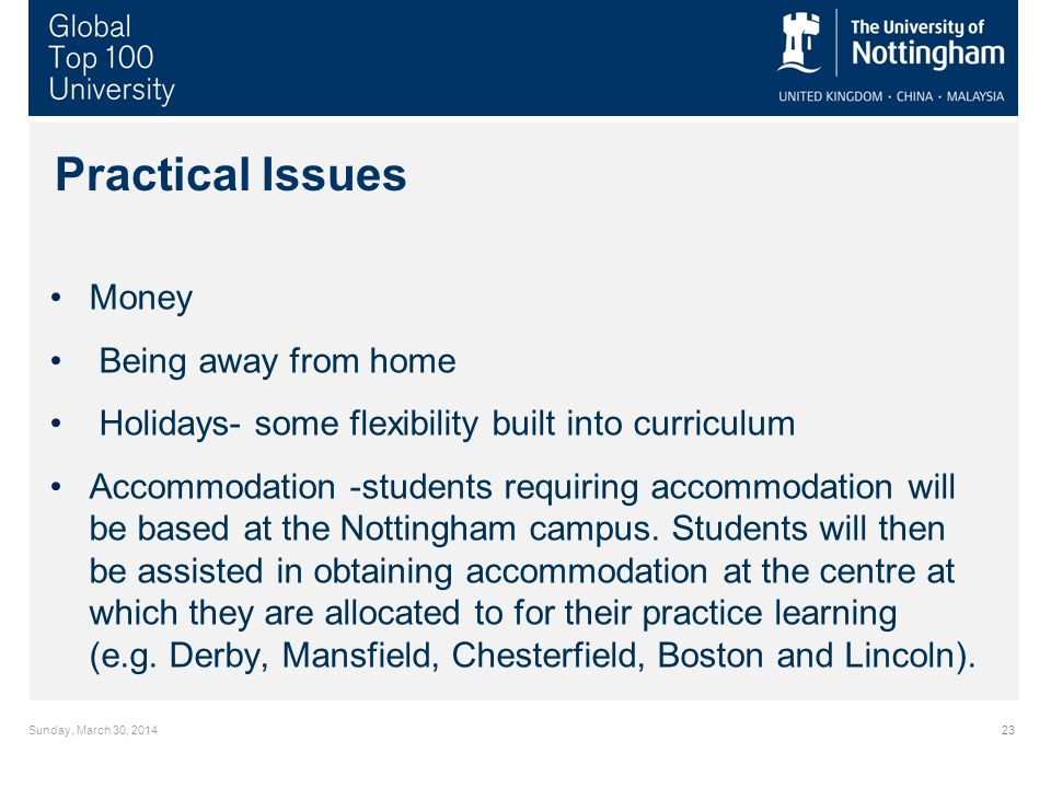 Sunday, March 30, 201423 Practical Issues Money Being away from home Holidays- some flexibility built into curriculum Accommodation -students requiring accommodation will be based at the Nottingham campus.