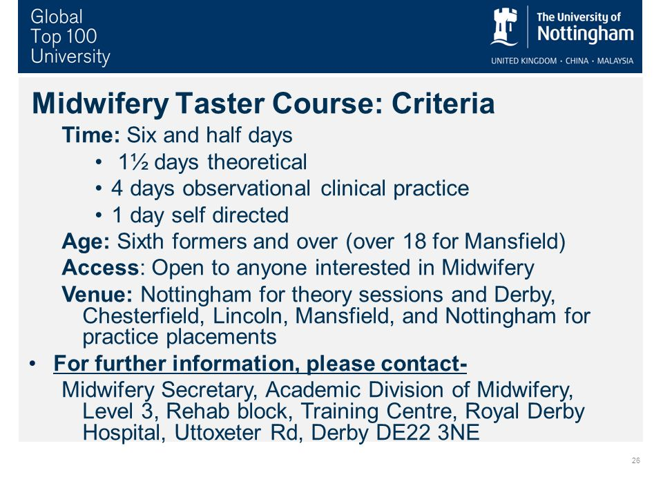 26 Midwifery Taster Course: Criteria Time: Six and half days 1½ days theoretical 4 days observational clinical practice 1 day self directed Age: Sixth formers and over (over 18 for Mansfield) Access: Open to anyone interested in Midwifery Venue: Nottingham for theory sessions and Derby, Chesterfield, Lincoln, Mansfield, and Nottingham for practice placements For further information, please contact- Midwifery Secretary, Academic Division of Midwifery, Level 3, Rehab block, Training Centre, Royal Derby Hospital, Uttoxeter Rd, Derby DE22 3NE