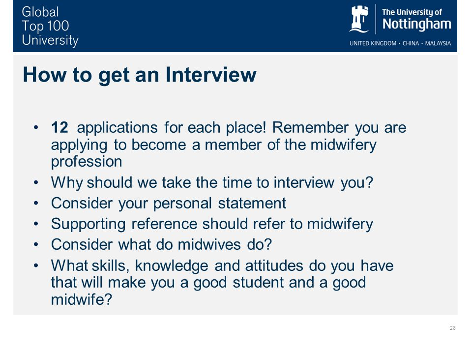 28 How to get an Interview 12 applications for each place! Remember you are applying to become a member of the midwifery profession Why should we take