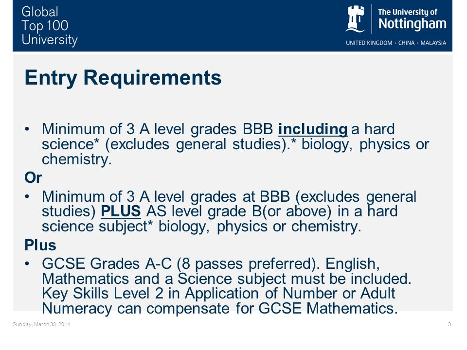 Sunday, March 30, 20143 Entry Requirements Minimum of 3 A level grades BBB including a hard science* (excludes general studies).* biology, physics or chemistry.