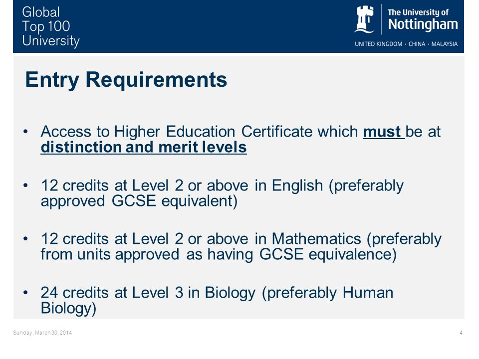 Sunday, March 30, 20144 Entry Requirements Access to Higher Education Certificate which must be at distinction and merit levels 12 credits at Level 2 or above in English (preferably approved GCSE equivalent) 12 credits at Level 2 or above in Mathematics (preferably from units approved as having GCSE equivalence) 24 credits at Level 3 in Biology (preferably Human Biology)