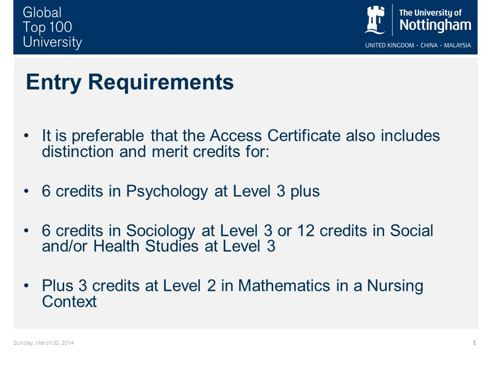 Sunday, March 30, Entry Requirements It is preferable that the Access Certificate also includes distinction and merit credits for: 6 credits in Psychology at Level 3 plus 6 credits in Sociology at Level 3 or 12 credits in Social and/or Health Studies at Level 3 Plus 3 credits at Level 2 in Mathematics in a Nursing Context