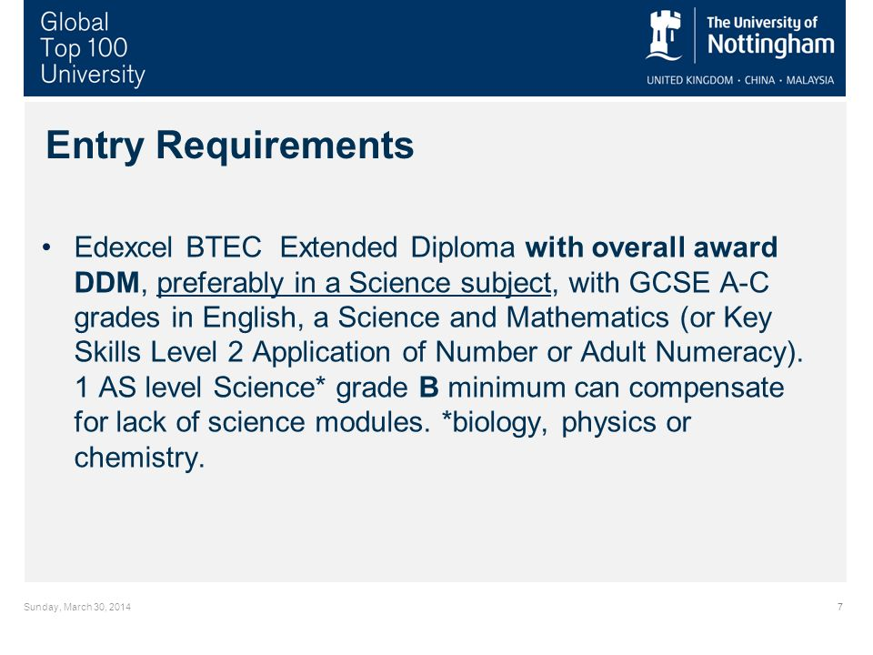 Sunday, March 30, Entry Requirements Edexcel BTEC Extended Diploma with overall award DDM, preferably in a Science subject, with GCSE A-C grades in English, a Science and Mathematics (or Key Skills Level 2 Application of Number or Adult Numeracy).