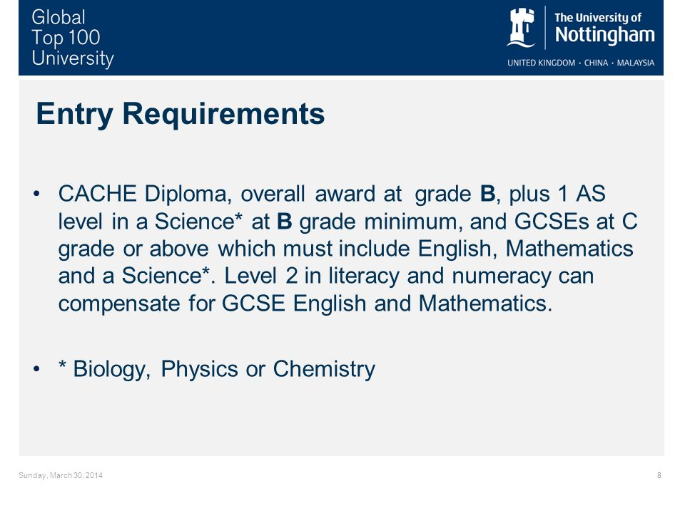 Sunday, March 30, 20148 Entry Requirements CACHE Diploma, overall award at grade B, plus 1 AS level in a Science* at B grade minimum, and GCSEs at C grade or above which must include English, Mathematics and a Science*.