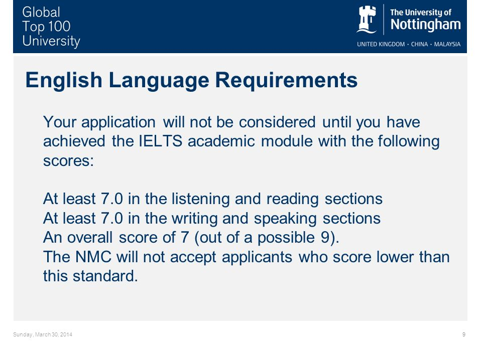 Sunday, March 30, 20149 English Language Requirements Your application will not be considered until you have achieved the IELTS academic module with the following scores: At least 7.0 in the listening and reading sections At least 7.0 in the writing and speaking sections An overall score of 7 (out of a possible 9).