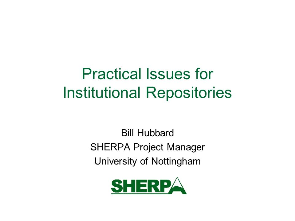 Practical Issues for Institutional Repositories Bill Hubbard SHERPA Project Manager University of Nottingham