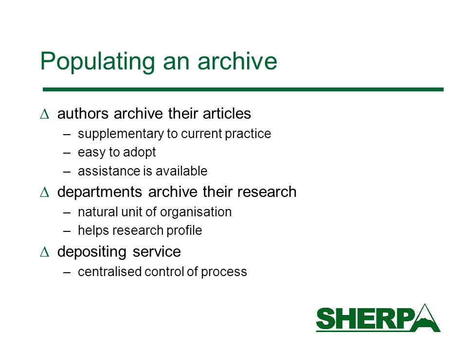 Populating an archive authors archive their articles –supplementary to current practice –easy to adopt –assistance is available departments archive their research –natural unit of organisation –helps research profile depositing service –centralised control of process