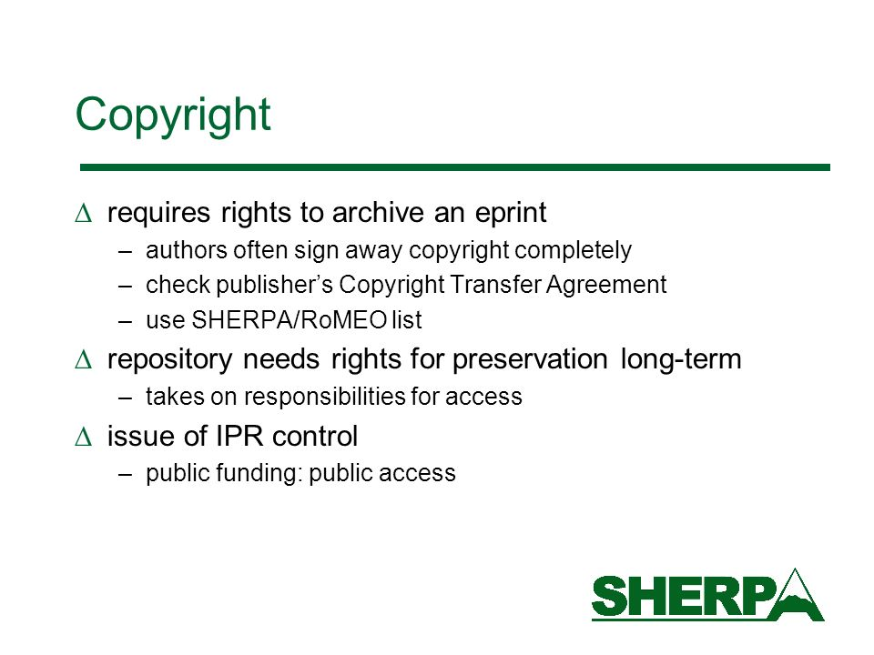 Copyright requires rights to archive an eprint –authors often sign away copyright completely –check publishers Copyright Transfer Agreement –use SHERPA/RoMEO list repository needs rights for preservation long-term –takes on responsibilities for access issue of IPR control –public funding: public access