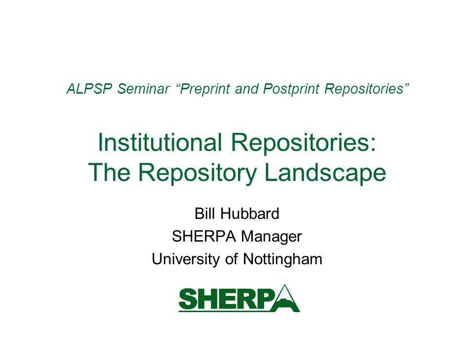 ALPSP Seminar Preprint and Postprint Repositories Institutional Repositories: The Repository Landscape Bill Hubbard SHERPA Manager University of Notti
