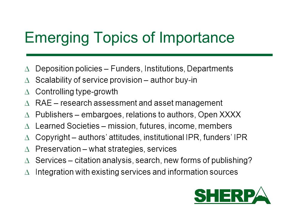 Emerging Topics of Importance Deposition policies – Funders, Institutions, Departments Scalability of service provision – author buy-in Controlling type-growth RAE – research assessment and asset management Publishers – embargoes, relations to authors, Open XXXX Learned Societies – mission, futures, income, members Copyright – authors attitudes, institutional IPR, funders IPR Preservation – what strategies, services Services – citation analysis, search, new forms of publishing.
