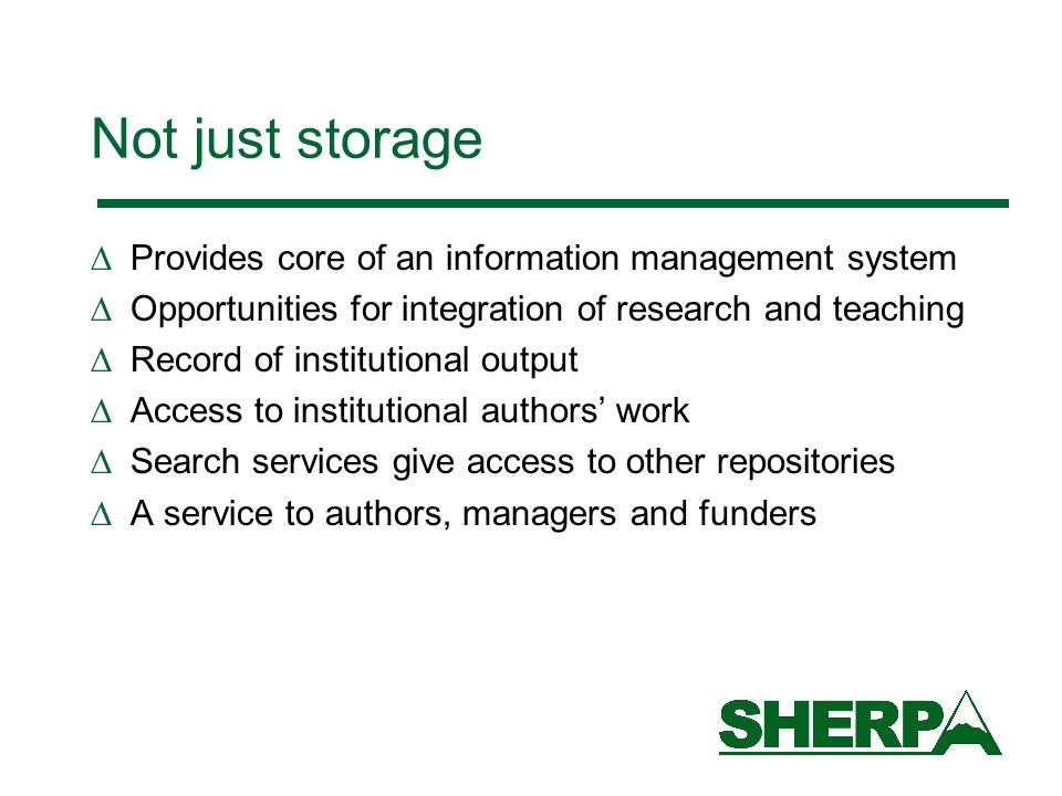 Not just storage Provides core of an information management system Opportunities for integration of research and teaching Record of institutional output Access to institutional authors work Search services give access to other repositories A service to authors, managers and funders