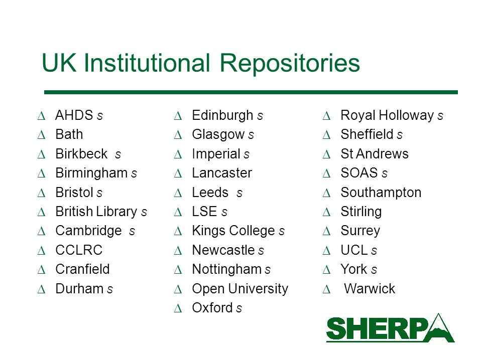 UK Institutional Repositories AHDS S Bath Birkbeck S Birmingham S Bristol S British Library S Cambridge S CCLRC Cranfield Durham S Edinburgh S Glasgow S Imperial S Lancaster Leeds S LSE S Kings College S Newcastle S Nottingham S Open University Oxford S Royal Holloway S Sheffield S St Andrews SOAS S Southampton Stirling Surrey UCL S York S Warwick
