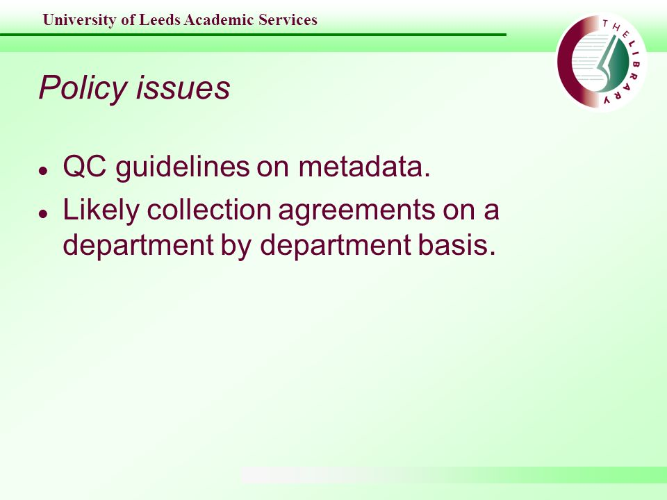 University of Leeds Academic Services Policy issues l QC guidelines on metadata. l Likely collection agreements on a department by department basis.