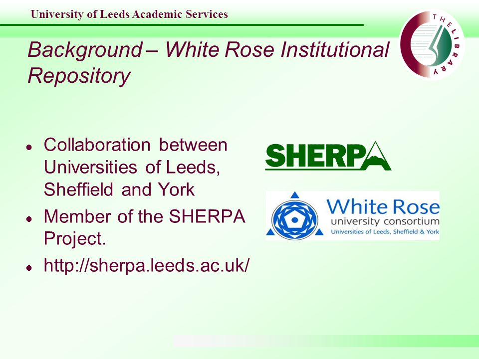 University of Leeds Academic Services Background – White Rose Institutional Repository l Collaboration between Universities of Leeds, Sheffield and Yo