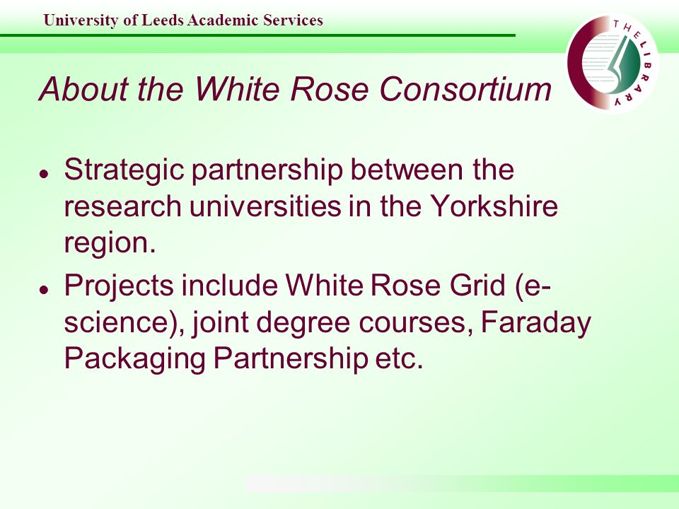 University of Leeds Academic Services About the White Rose Consortium l Strategic partnership between the research universities in the Yorkshire regio