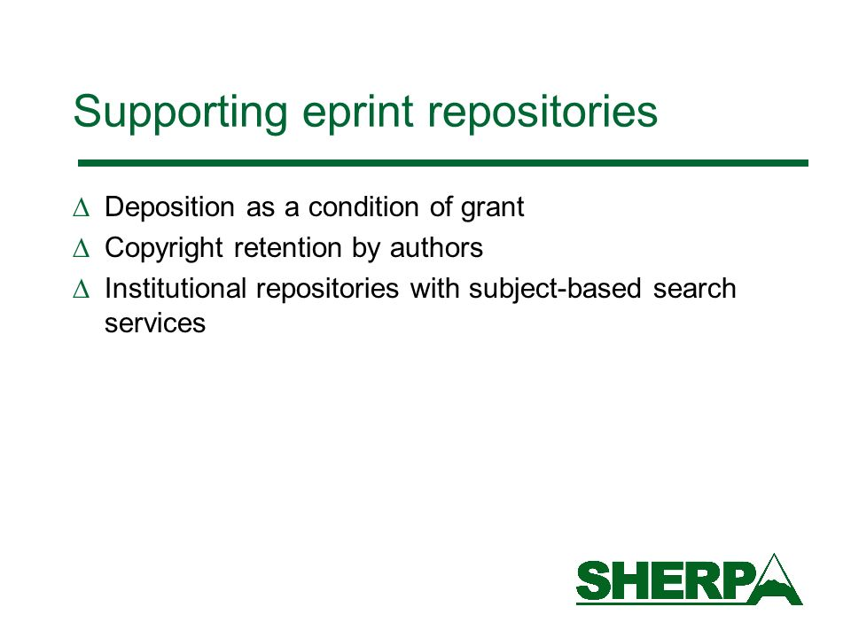 Supporting eprint repositories Deposition as a condition of grant Copyright retention by authors Institutional repositories with subject-based search services