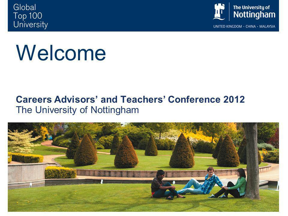 1 Welcome Careers Advisors and Teachers Conference 2012 The University of Nottingham