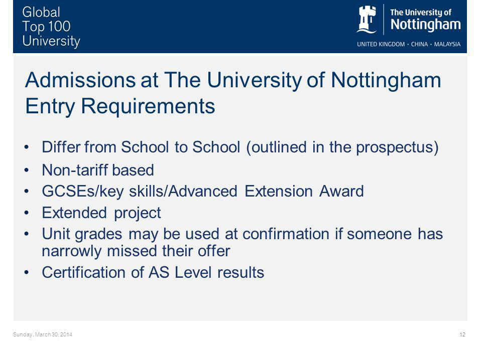 Sunday, March 30, Admissions at The University of Nottingham Entry Requirements Differ from School to School (outlined in the prospectus) Non-tariff based GCSEs/key skills/Advanced Extension Award Extended project Unit grades may be used at confirmation if someone has narrowly missed their offer Certification of AS Level results