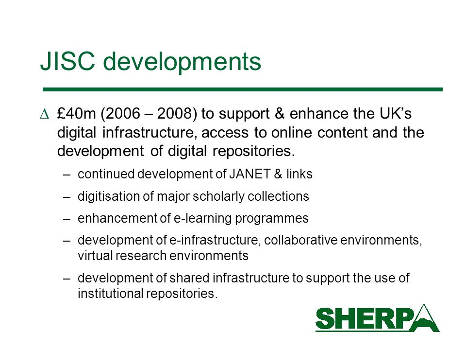 JISC developments £40m (2006 – 2008) to support & enhance the UKs digital infrastructure, access to online content and the development of digital repositories.