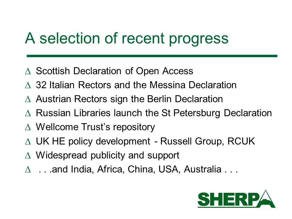 A selection of recent progress Scottish Declaration of Open Access 32 Italian Rectors and the Messina Declaration Austrian Rectors sign the Berlin Declaration Russian Libraries launch the St Petersburg Declaration Wellcome Trusts repository UK HE policy development - Russell Group, RCUK Widespread publicity and support...and India, Africa, China, USA, Australia...
