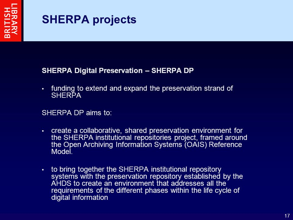 17 SHERPA projects SHERPA Digital Preservation – SHERPA DP funding to extend and expand the preservation strand of SHERPA SHERPA DP aims to: create a collaborative, shared preservation environment for the SHERPA institutional repositories project, framed around the Open Archiving Information Systems (OAIS) Reference Model.