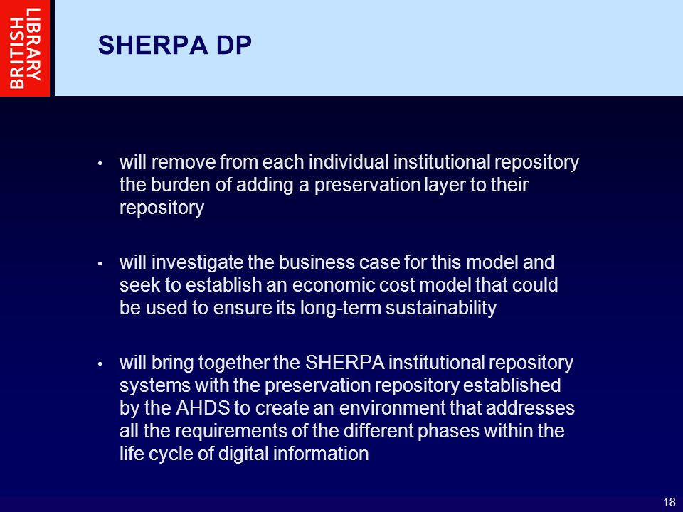 18 SHERPA DP will remove from each individual institutional repository the burden of adding a preservation layer to their repository will investigate the business case for this model and seek to establish an economic cost model that could be used to ensure its long-term sustainability will bring together the SHERPA institutional repository systems with the preservation repository established by the AHDS to create an environment that addresses all the requirements of the different phases within the life cycle of digital information
