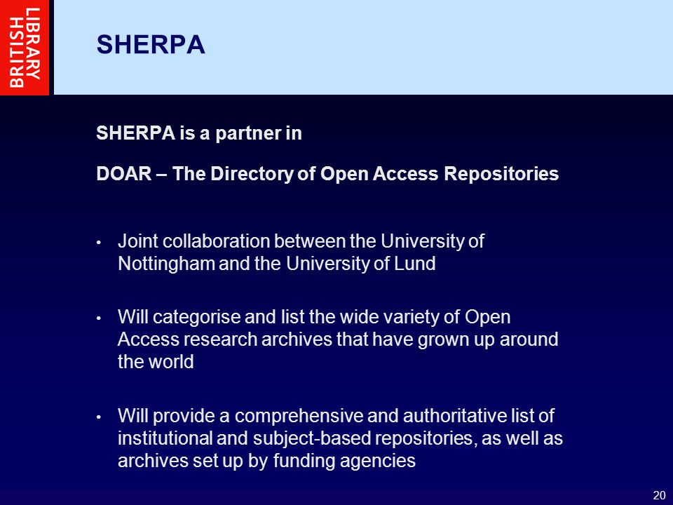 20 SHERPA SHERPA is a partner in DOAR – The Directory of Open Access Repositories Joint collaboration between the University of Nottingham and the University of Lund Will categorise and list the wide variety of Open Access research archives that have grown up around the world Will provide a comprehensive and authoritative list of institutional and subject-based repositories, as well as archives set up by funding agencies