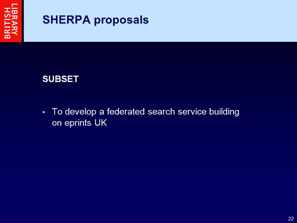 22 SHERPA proposals SUBSET To develop a federated search service building on eprints UK
