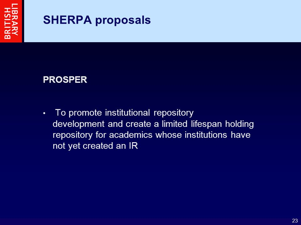 23 SHERPA proposals PROSPER To promote institutional repository development and create a limited lifespan holding repository for academics whose institutions have not yet created an IR