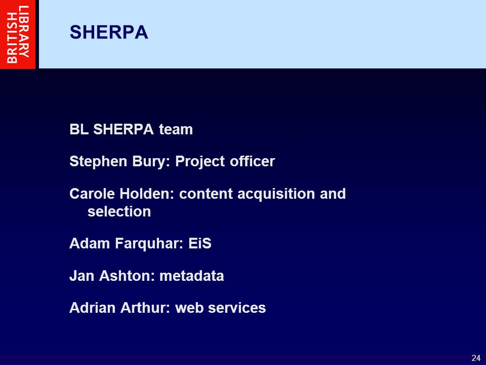 24 SHERPA BL SHERPA team Stephen Bury: Project officer Carole Holden: content acquisition and selection Adam Farquhar: EiS Jan Ashton: metadata Adrian Arthur: web services
