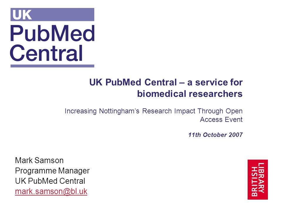 UK PubMed Central – a service for biomedical researchers Increasing Nottinghams Research Impact Through Open Access Event 11th October 2007 Mark Samson Programme Manager UK PubMed Central
