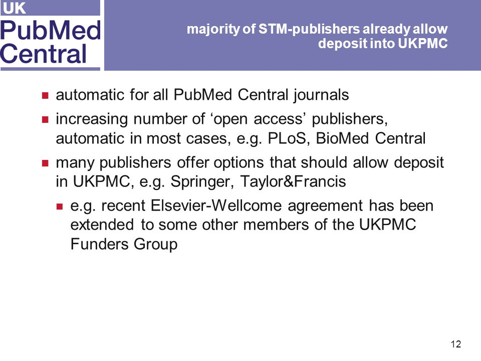 12 majority of STM-publishers already allow deposit into UKPMC automatic for all PubMed Central journals increasing number of open access publishers, automatic in most cases, e.g.