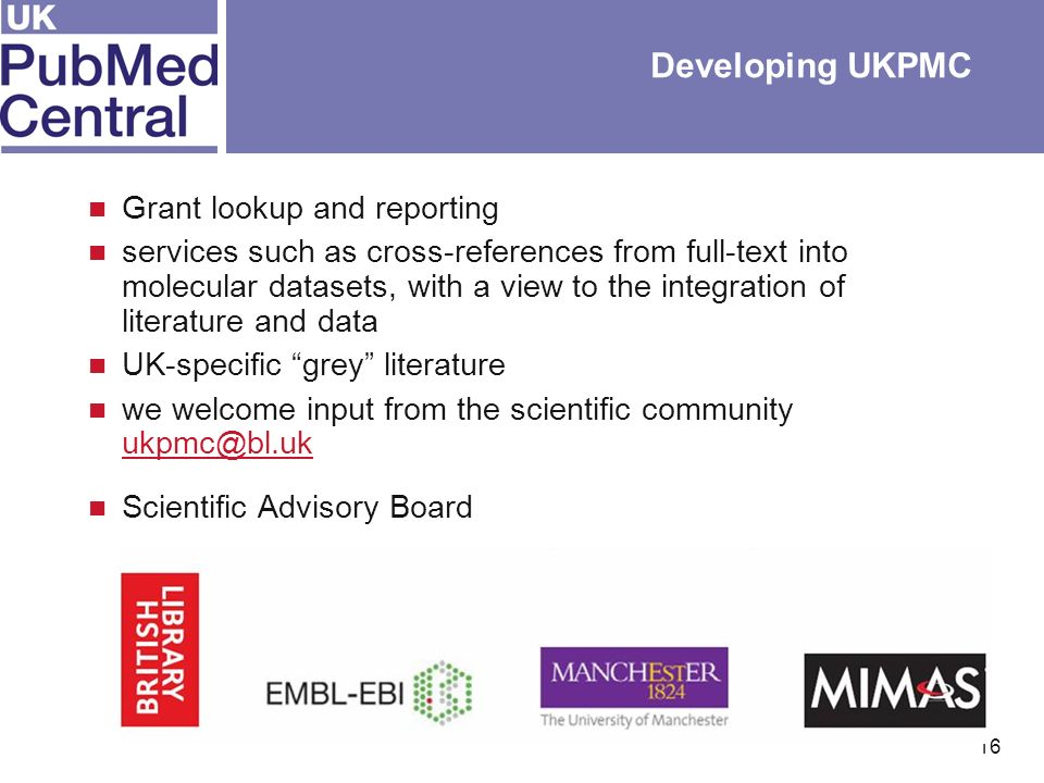 16 Developing UKPMC Grant lookup and reporting services such as cross-references from full-text into molecular datasets, with a view to the integration of literature and data UK-specific grey literature we welcome input from the scientific community  Scientific Advisory Board