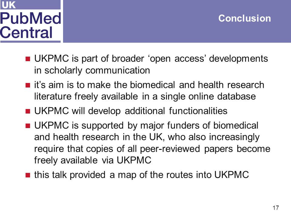 17 Conclusion UKPMC is part of broader open access developments in scholarly communication its aim is to make the biomedical and health research literature freely available in a single online database UKPMC will develop additional functionalities UKPMC is supported by major funders of biomedical and health research in the UK, who also increasingly require that copies of all peer-reviewed papers become freely available via UKPMC this talk provided a map of the routes into UKPMC