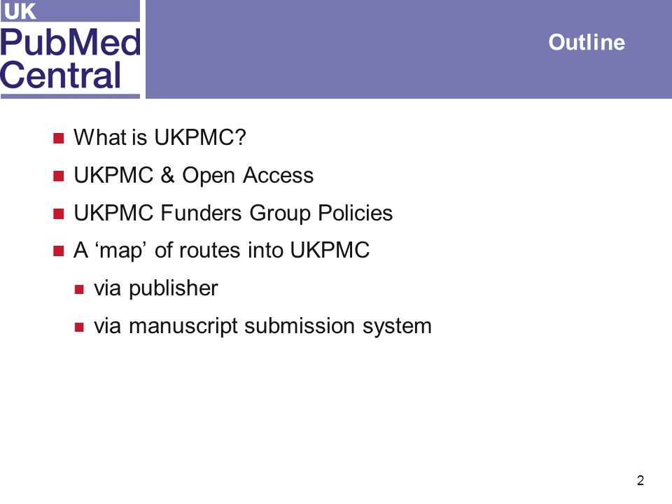 2 Outline What is UKPMC? UKPMC & Open Access UKPMC Funders Group Policies A map of routes into UKPMC via publisher via manuscript submission system