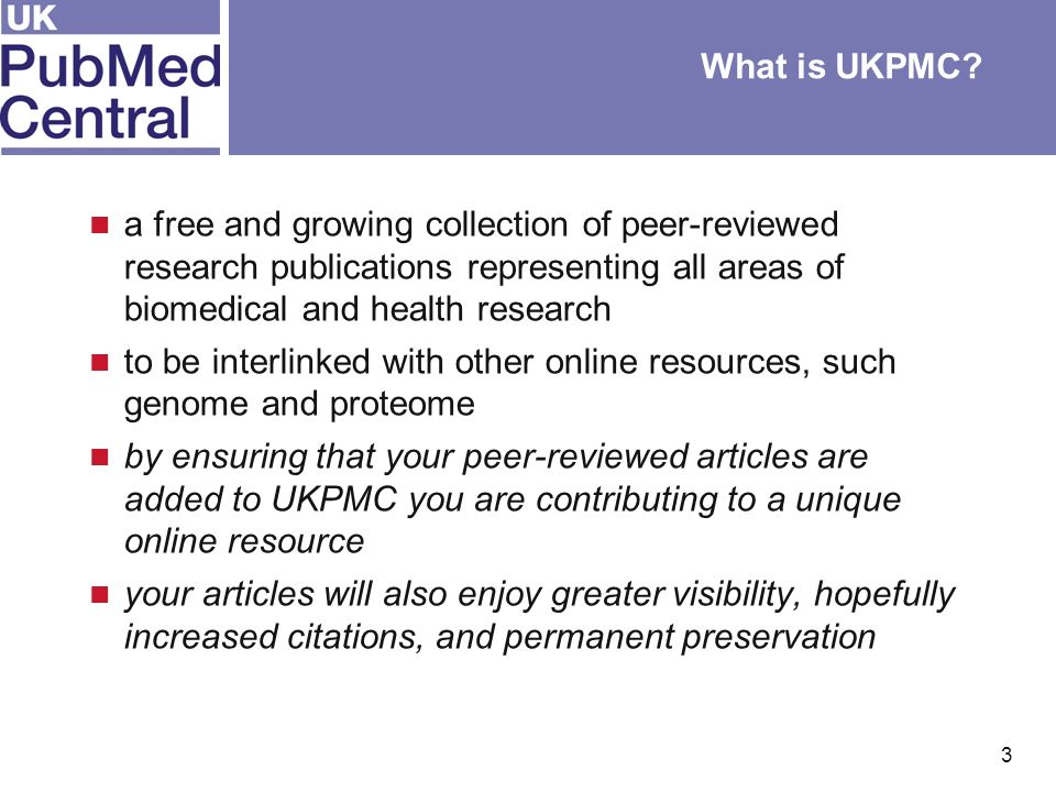 3 a free and growing collection of peer-reviewed research publications representing all areas of biomedical and health research to be interlinked with other online resources, such genome and proteome by ensuring that your peer-reviewed articles are added to UKPMC you are contributing to a unique online resource your articles will also enjoy greater visibility, hopefully increased citations, and permanent preservation What is UKPMC