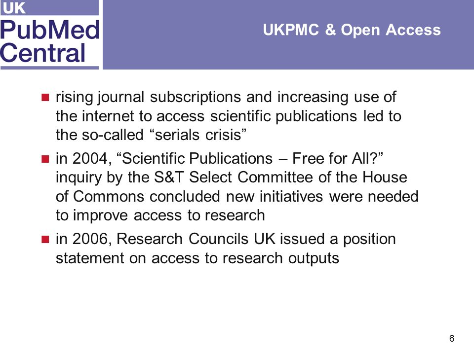 6 UKPMC & Open Access rising journal subscriptions and increasing use of the internet to access scientific publications led to the so-called serials crisis in 2004, Scientific Publications – Free for All.