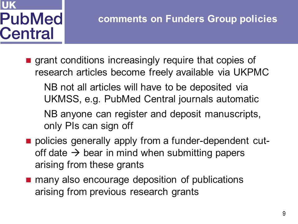 9 comments on Funders Group policies grant conditions increasingly require that copies of research articles become freely available via UKPMC NB not all articles will have to be deposited via UKMSS, e.g.