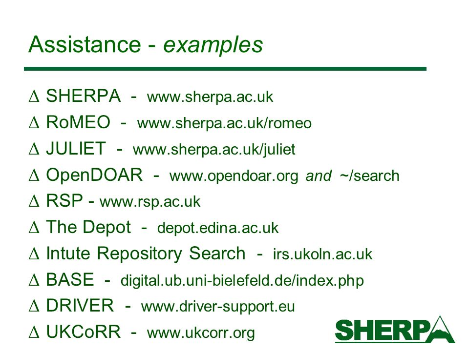Assistance - examples Δ SHERPA - www.sherpa.ac.uk Δ RoMEO - www.sherpa.ac.uk/romeo Δ JULIET - www.sherpa.ac.uk/juliet Δ OpenDOAR - www.opendoar.org and ~/search Δ RSP - www.rsp.ac.uk Δ The Depot - depot.edina.ac.uk Δ Intute Repository Search - irs.ukoln.ac.uk Δ BASE - digital.ub.uni-bielefeld.de/index.php Δ DRIVER - www.driver-support.eu Δ UKCoRR - www.ukcorr.org
