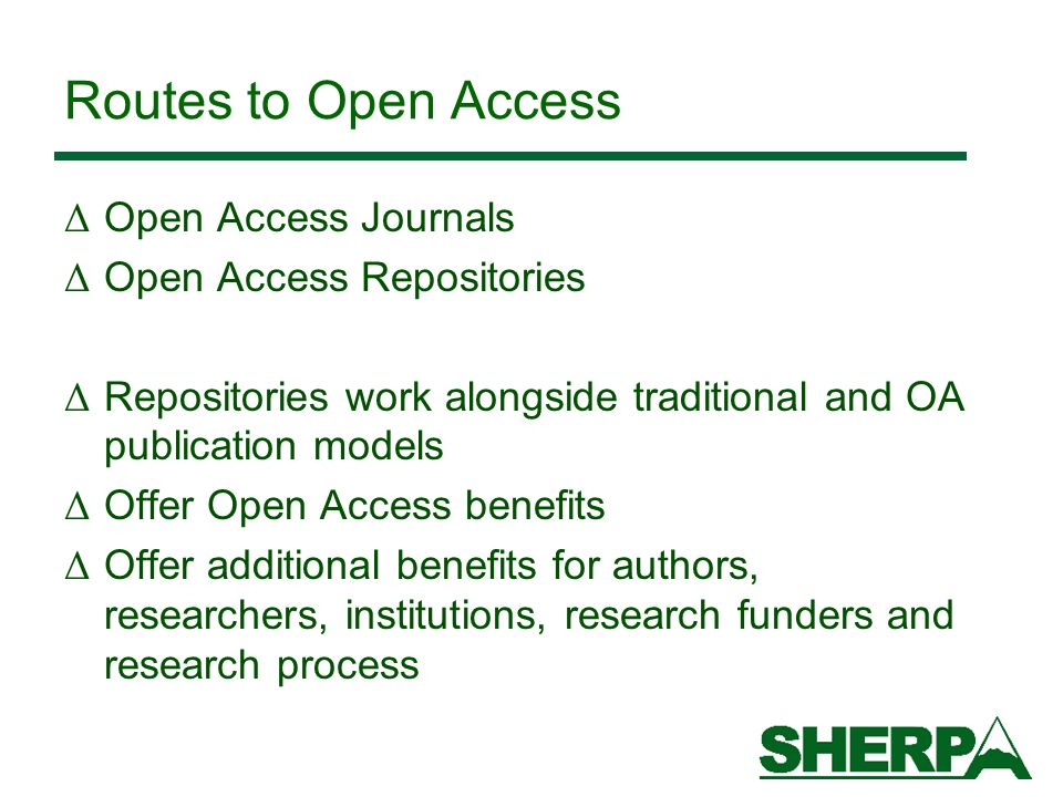 Routes to Open Access Δ Open Access Journals Δ Open Access Repositories Δ Repositories work alongside traditional and OA publication models Δ Offer Open Access benefits Δ Offer additional benefits for authors, researchers, institutions, research funders and research process