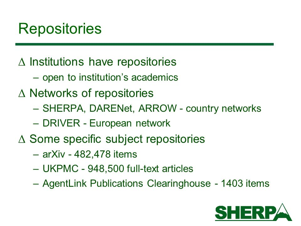 Repositories Δ Institutions have repositories –open to institutions academics Δ Networks of repositories –SHERPA, DARENet, ARROW - country networks –DRIVER - European network Δ Some specific subject repositories –arXiv - 482,478 items –UKPMC - 948,500 full-text articles –AgentLink Publications Clearinghouse - 1403 items