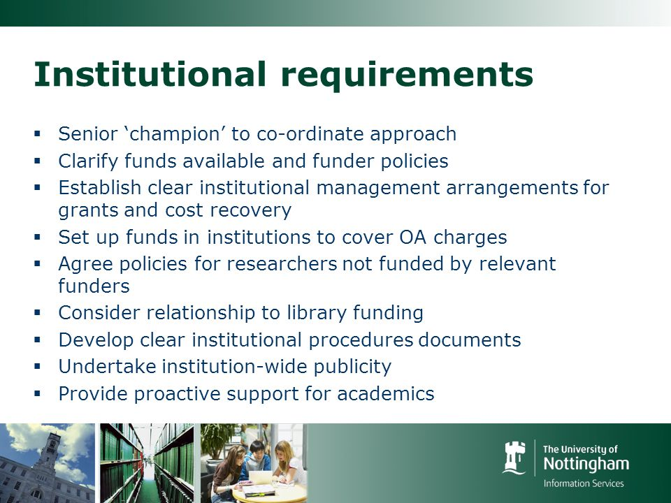 Institutional requirements Senior champion to co-ordinate approach Clarify funds available and funder policies Establish clear institutional management arrangements for grants and cost recovery Set up funds in institutions to cover OA charges Agree policies for researchers not funded by relevant funders Consider relationship to library funding Develop clear institutional procedures documents Undertake institution-wide publicity Provide proactive support for academics