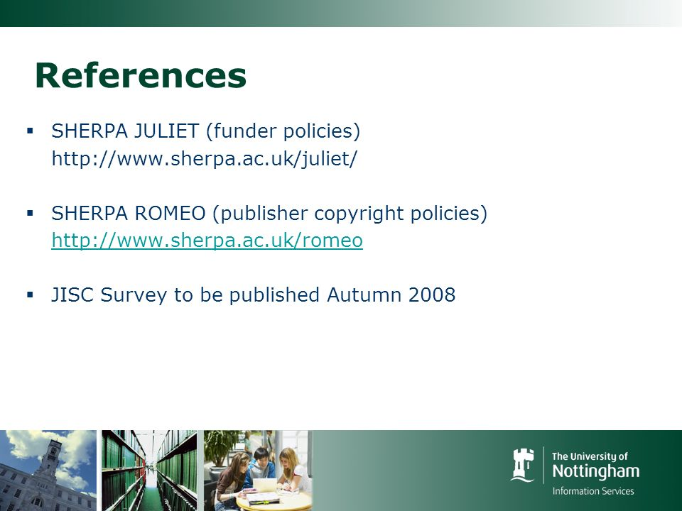 References SHERPA JULIET (funder policies) http://www.sherpa.ac.uk/juliet/ SHERPA ROMEO (publisher copyright policies) http://www.sherpa.ac.uk/romeo JISC Survey to be published Autumn 2008