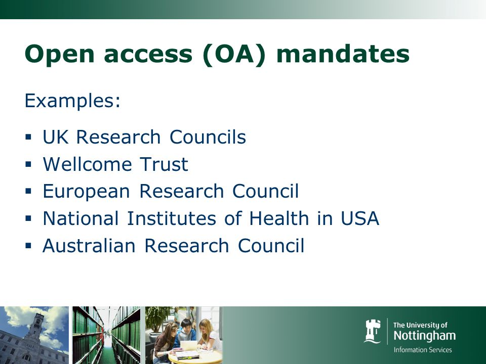 Open access (OA) mandates Examples: UK Research Councils Wellcome Trust European Research Council National Institutes of Health in USA Australian Research Council