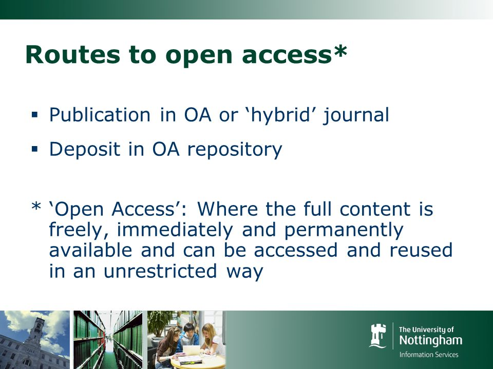 Routes to open access* Publication in OA or hybrid journal Deposit in OA repository * Open Access: Where the full content is freely, immediately and permanently available and can be accessed and reused in an unrestricted way