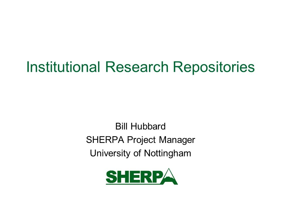 Institutional Research Repositories Bill Hubbard SHERPA Project Manager University of Nottingham