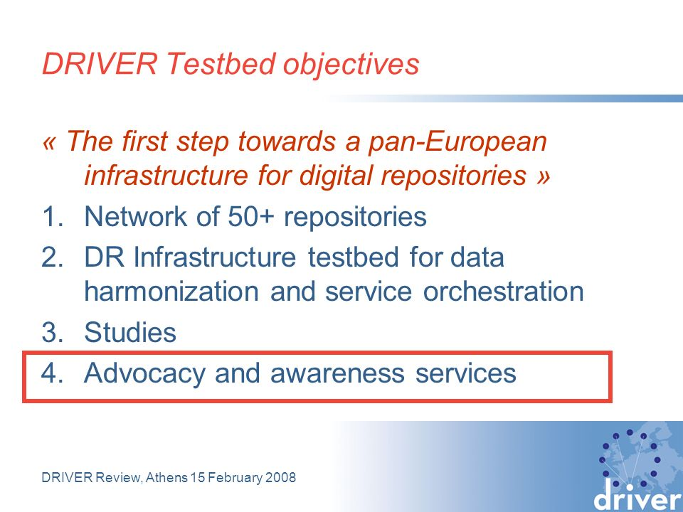 DRIVER Review, Athens 15 February 2008 DRIVER Testbed objectives « The first step towards a pan-European infrastructure for digital repositories » 1.Network of 50+ repositories 2.DR Infrastructure testbed for data harmonization and service orchestration 3.Studies 4.Advocacy and awareness services