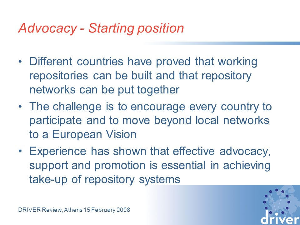 DRIVER Review, Athens 15 February 2008 Advocacy - Starting position Different countries have proved that working repositories can be built and that repository networks can be put together The challenge is to encourage every country to participate and to move beyond local networks to a European Vision Experience has shown that effective advocacy, support and promotion is essential in achieving take-up of repository systems