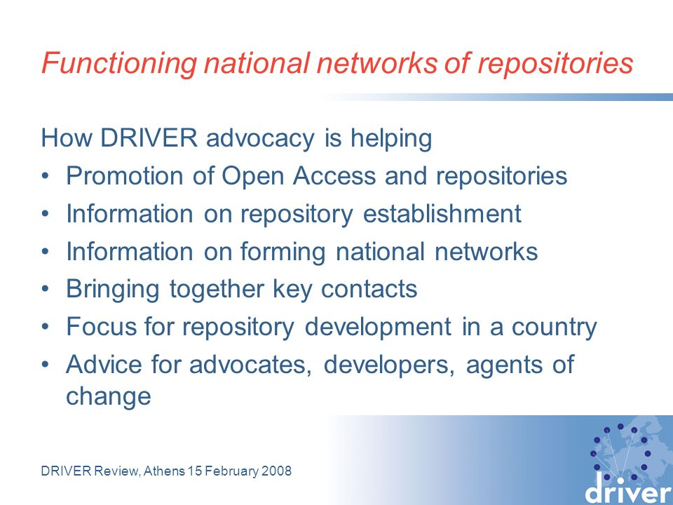 DRIVER Review, Athens 15 February 2008 How DRIVER advocacy is helping Promotion of Open Access and repositories Information on repository establishment Information on forming national networks Bringing together key contacts Focus for repository development in a country Advice for advocates, developers, agents of change Functioning national networks of repositories