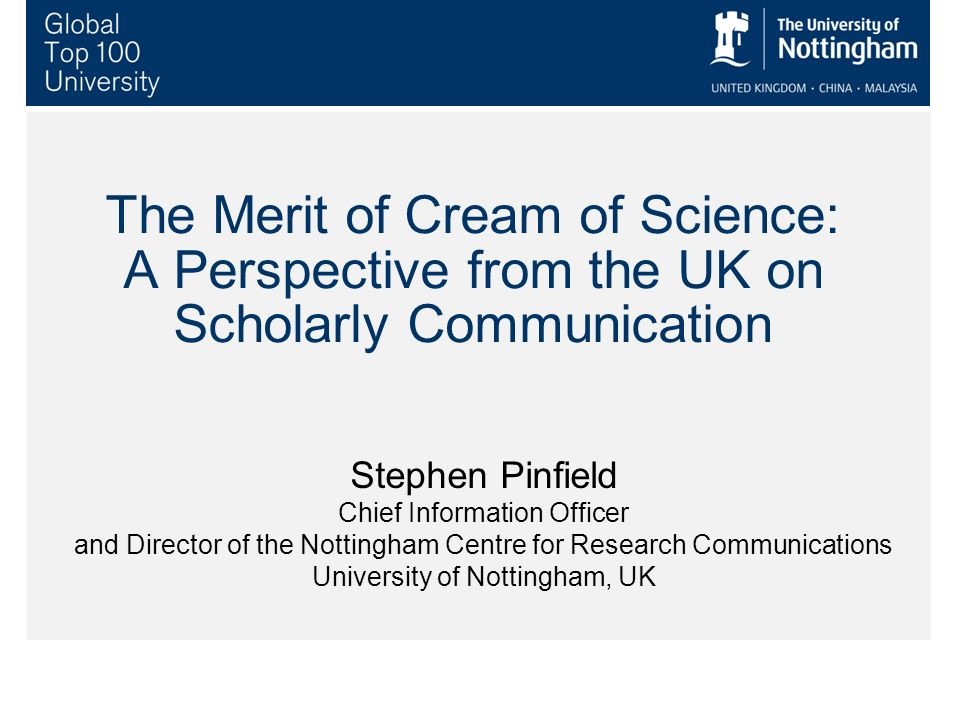 The Merit of Cream of Science: A Perspective from the UK on Scholarly Communication Stephen Pinfield Chief Information Officer and Director of the Nottingham Centre for Research Communications University of Nottingham, UK